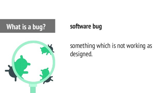 software bug something which is not working as designed. What is a bug?