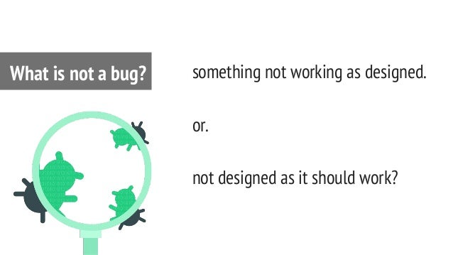 something not working as designed. or. not designed as it should work? What is not a bug?