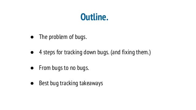 Outline. ● The problem of bugs. ● 4 steps for tracking down bugs. (and fixing them.) ● From bugs to no bugs. ● Best bug tr...