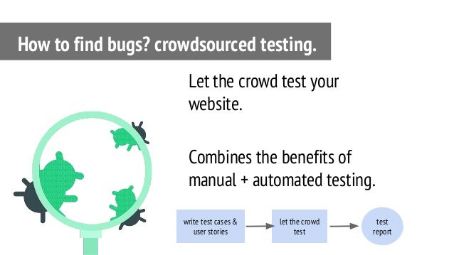 Let the crowd test your website. Combines the benefits of manual + automated testing. How to find bugs? crowdsourced testi...