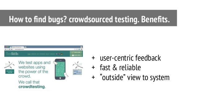 """+ user-centric feedback + fast & reliable + """"outside"""" view to system How to find bugs? crowdsourced testing. Benefits."""