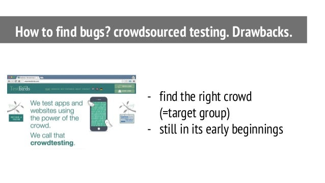 - find the right crowd (=target group) - still in its early beginnings How to find bugs? crowdsourced testing. Drawbacks.