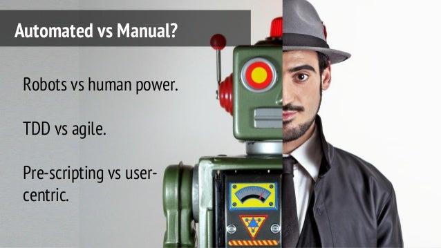 Automated vs Manual? Robots vs human power. TDD vs agile. Pre-scripting vs user- centric.