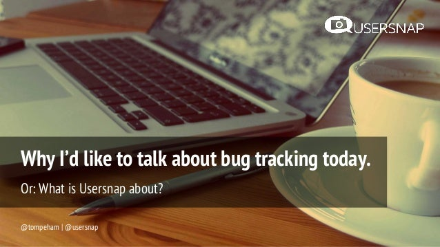 Why I'd like to talk about bug tracking today. Or: What is Usersnap about? @tompeham | @usersnap