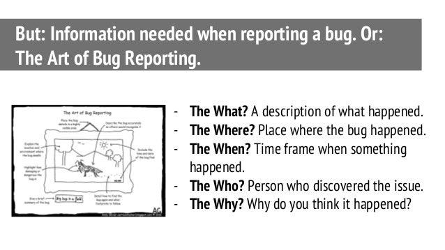 But: Information needed when reporting a bug. Or: The Art of Bug Reporting. - The What? A description of what happened. - ...