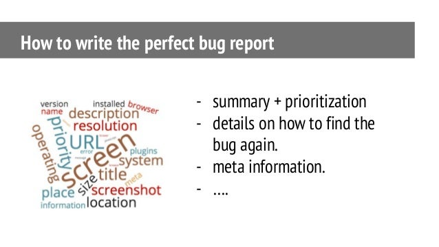 How to write the perfect bug report - summary + prioritization - details on how to find the bug again. - meta information....