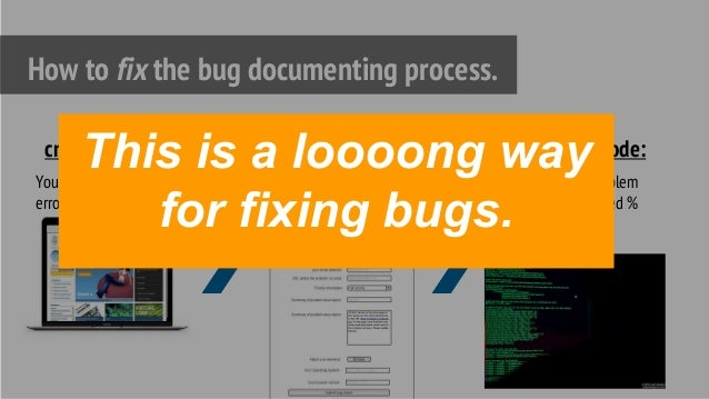 Your website = Where the error occurs. How to fix the bug documenting process. crime scene: written document of problem de...