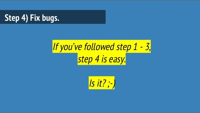 Step 4) Fix bugs. If you've followed step 1 - 3, step 4 is easy. Is it? ;-)
