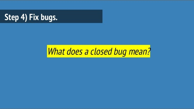 Step 4) Fix bugs. What does a closed bug mean?