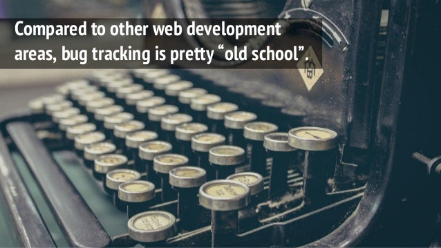 """Compared to other web development areas, bug tracking is pretty """"old school""""."""