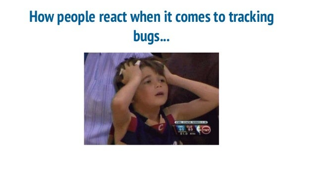 How people react when it comes to tracking bugs...