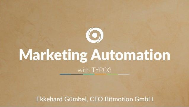 MARKETING AUTOMATION WITH TYPO3 Marketing Automation with TYPO3 Ekkehard Gümbel, CEO Bitmotion GmbH
