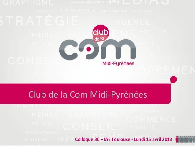Colloque 3C – IAE Toulouse - Lundi 15 avril 2013Club de la Com Midi-Pyrénées