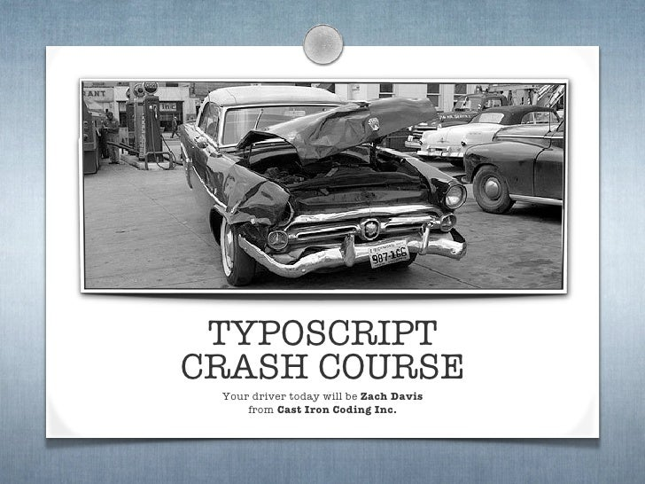 TYPOSCRIPT CRASH COURSE  Your driver today will be Zach Davis      from Cast Iron Coding Inc.