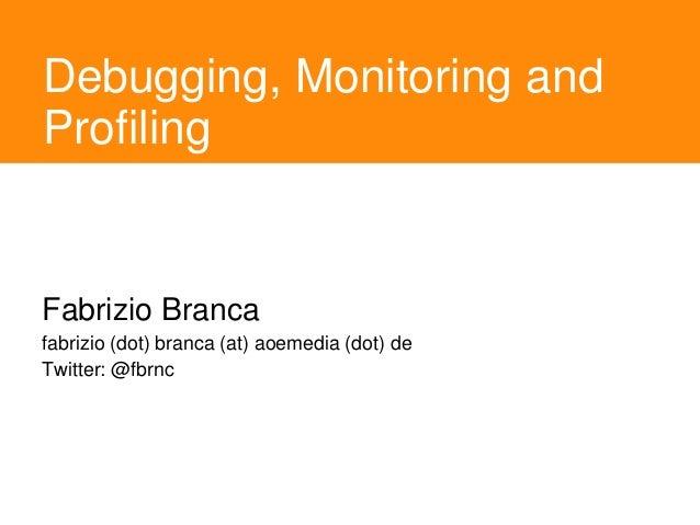Debugging, Monitoring andProfilingFabrizio Brancafabrizio (dot) branca (at) aoemedia (dot) deTwitter: @fbrnc