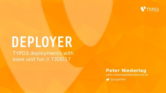 DEPLOYER Peter Niederlag peter.niederlag@datenbetrieb.de @jugglefish TYPO3 deployments with ease und fun // T3DD17