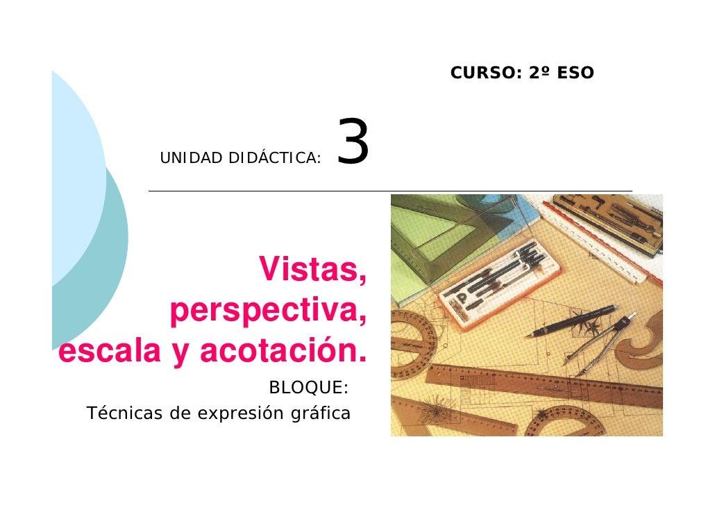 CURSO: 2º ESO         UNIDAD DIDÁCTICA:   3            Vistas,       perspectiva,escala y acotación.                     B...