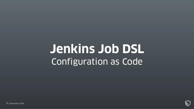 November 2016 Jenkins Job DSL Configuration as Code