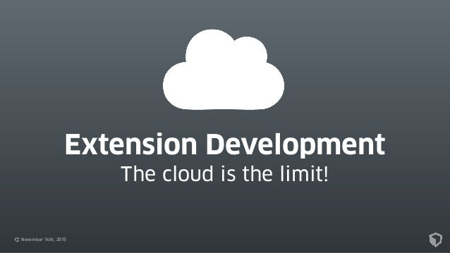 November 14th, 2015 Extension Development The cloud is the limit!