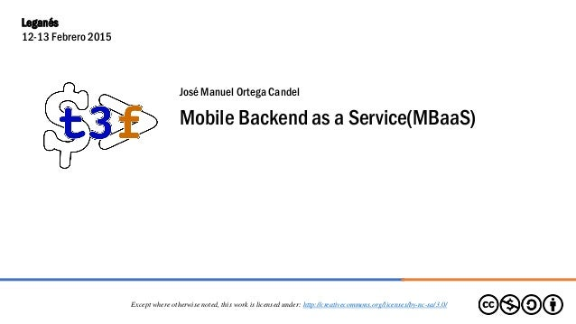José Manuel Ortega Candel Mobile Backend as a Service(MBaaS) Except where otherwise noted, this work is licensed under: ht...