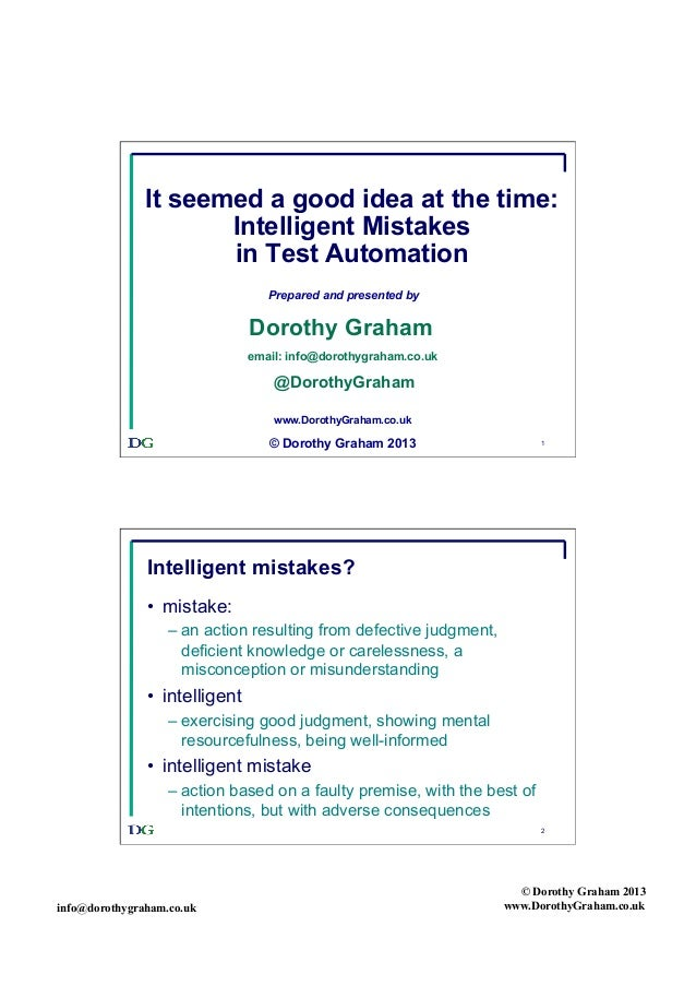 It seemed a good idea at the time: Intelligent Mistakes in Test Automation Prepared and presented by  Dorothy Graham email...