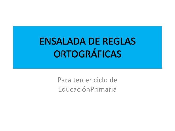 ENSALADA DE REGLAS ORTOGRÁFICAS<br />Para tercer ciclo de EducaciónPrimaria<br />