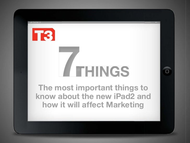 3/2/2011     7    THINGS The most important things toknow about the new iPad2 and  how it will affect Marketing