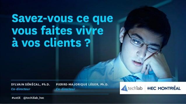 Savez-vous ce que vous faites vivre à vos clients ? SYLVAIN SÉNÉCAL, Ph.D. Co-directeur PIERRE-MAJORIQUE LÉGER, Ph.D. Co-d...