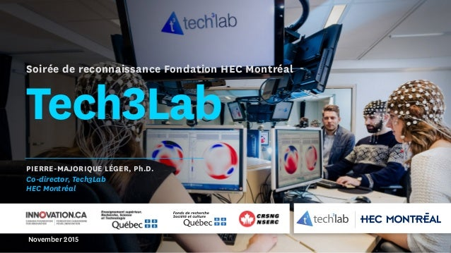 Tech3Lab PIERRE-MAJORIQUE LÉGER, Ph.D. Co-director, Tech3Lab HEC Montréal November 2015 Soirée de reconnaissance Fondation...