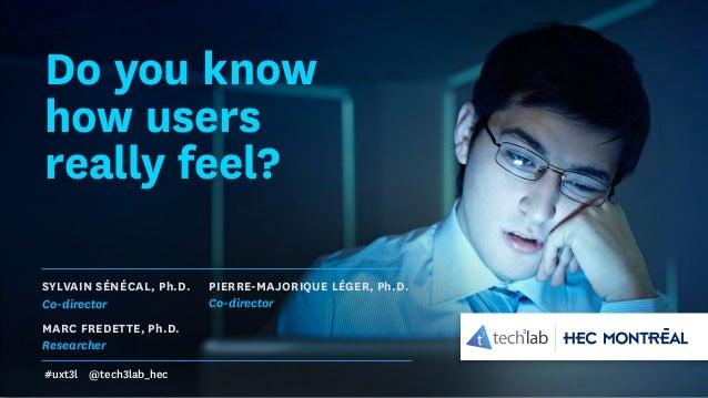Do you know how users really feel? SYLVAIN SÉNÉCAL, Ph.D. Co-director Marc Fredette, Ph.D. Researcher PIERRE-MAJORIQUE LÉG...