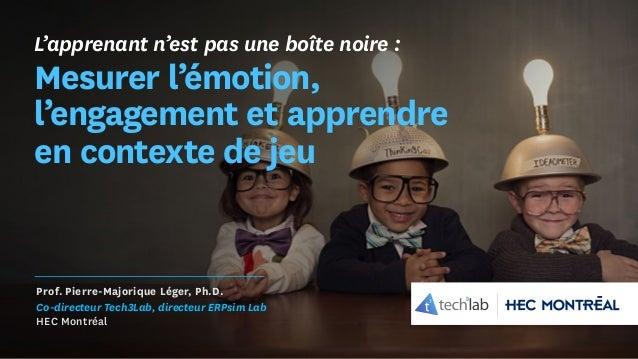 L'apprenant n'est pas une boîte noire : Mesurer l'émotion, l'engagement et apprendre en contexte de jeu Prof. Pierre-Major...