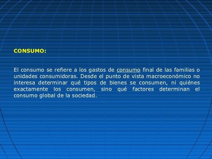 CONSUMO:El consumo se refiere a los gastos de consumo final de las familias ounidades consumidoras. Desde el punto de vist...