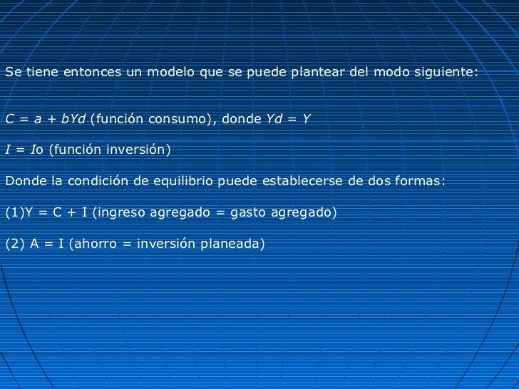 Se tiene entonces un modelo que se puede plantear del modo siguiente:C = a + bYd (función consumo), donde Yd = YI = Io (fu...