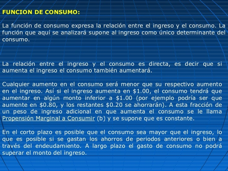 FUNCION DE CONSUMO:La función de consumo expresa la relación entre el ingreso y el consumo. Lafunción que aquí se analizar...