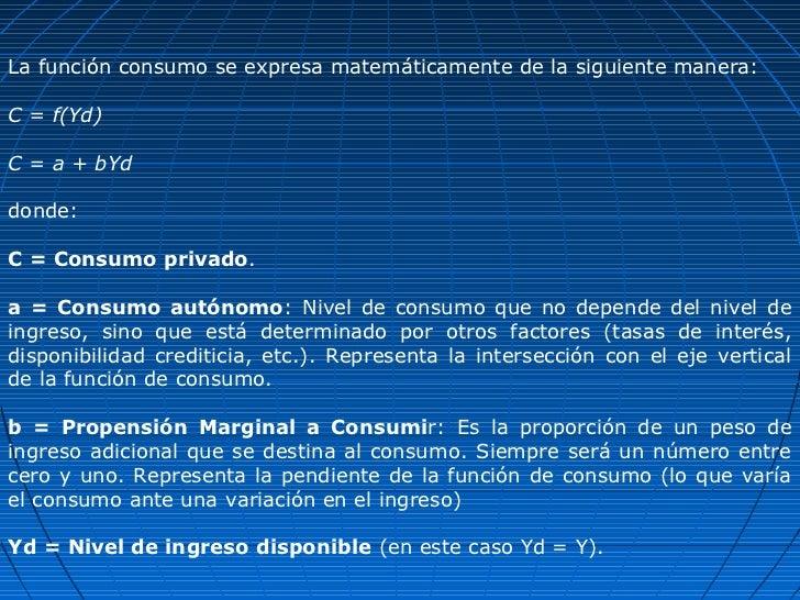 La función consumo se expresa matemáticamente de la siguiente manera:C = f(Yd)C = a + bYddonde:C = Consumo privado.a = Con...
