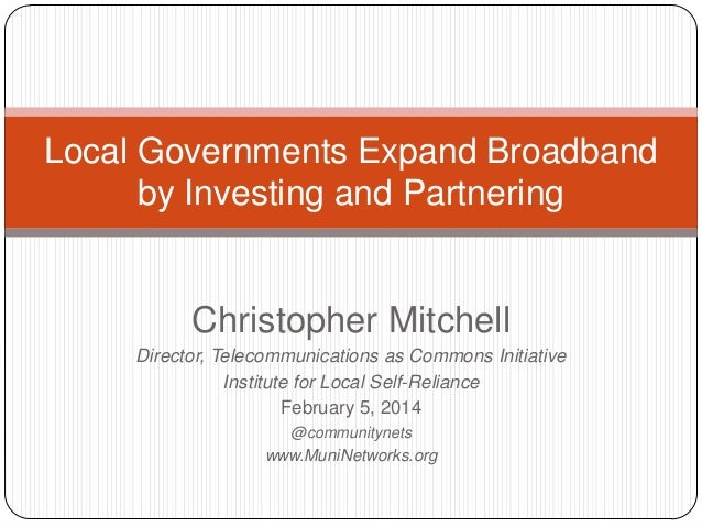 Local Governments Expand Broadband by Investing and Partnering  Christopher Mitchell Director, Telecommunications as Commo...