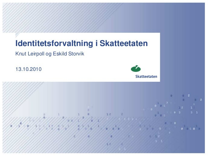 Identitetsforvaltning i Skatteetaten Knut Leirpoll og Eskild Storvik   13.10.2010