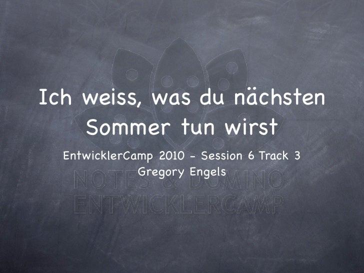 Ich weiss, was du nächsten     Sommer tun wirst   EntwicklerCamp 2010 - Session 6 Track 3               Gregory Engels
