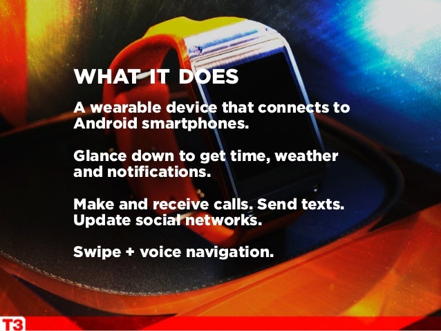 A wearable device that connects to Android smartphones. Glance down to get time, weather and notifications. Make and recei...