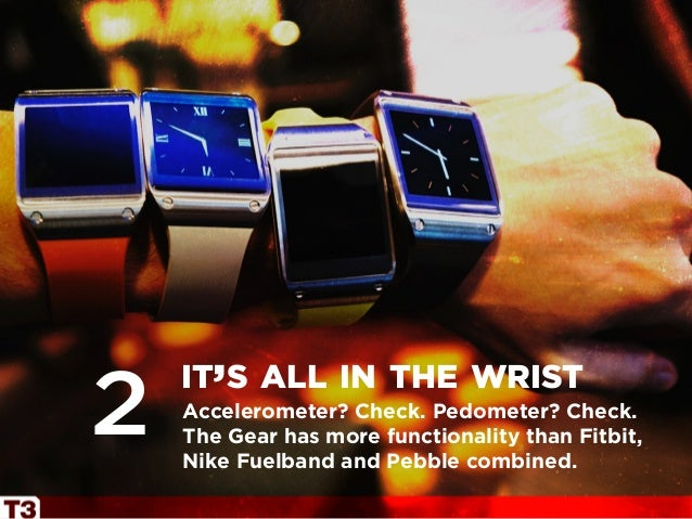 Accelerometer? Check. Pedometer? Check. The Gear has more functionality than Fitbit, Nike Fuelband and Pebble combined. it...