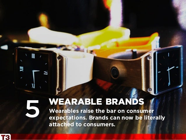 Wearables raise the bar on consumer expectations. Brands can now be literally attached to consumers. wearable brands 5
