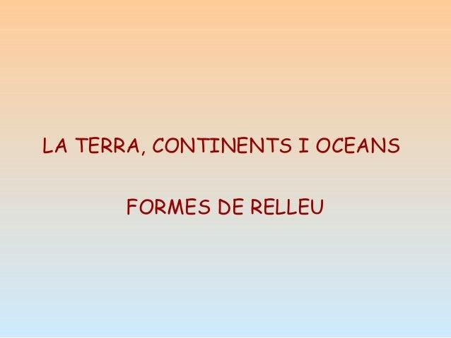LA TERRA, CONTINENTS I OCEANS FORMES DE RELLEU