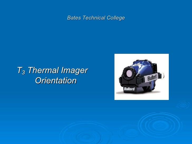 Bates Technical College <ul><li>T 3  Thermal Imager Orientation </li></ul>