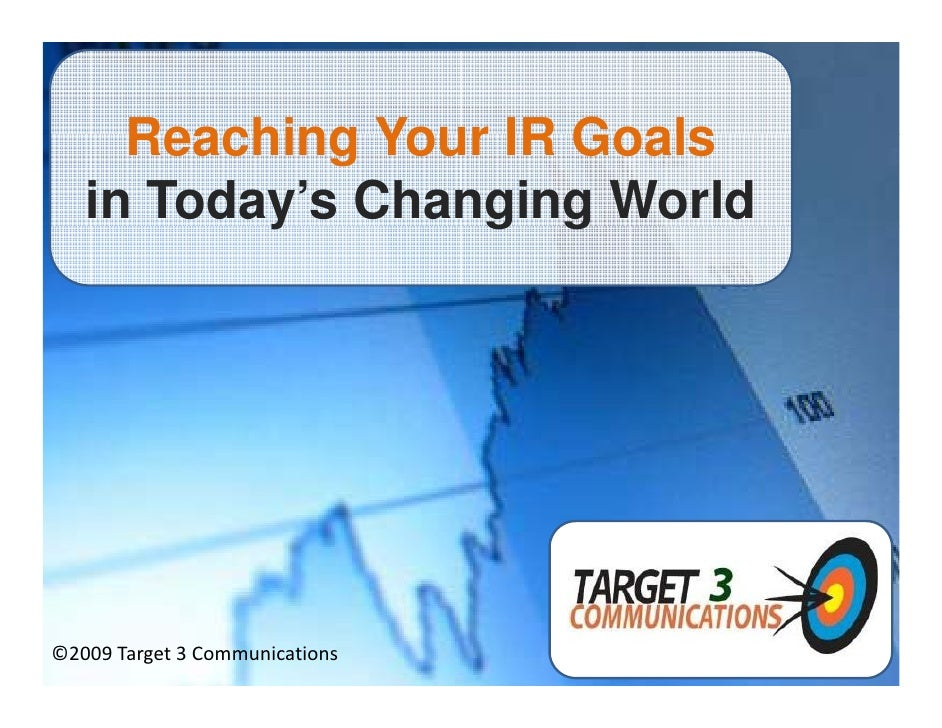Reaching Your IR Goals    in Today's Changing World           y       g g     ©2009 Target 3 Communications