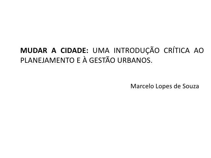 MUDAR A CIDADE: UMA INTRODUÇÃO CRÍTICA AO PLANEJAMENTO E À GESTÃO URBANOS.<br />Marcelo Lopes de Souza <br />