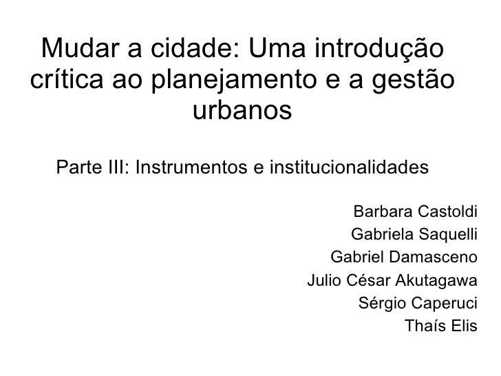 Mudar a cidade: Uma introdução crítica ao planejamento e a gestão urbanos Parte III: Instrumentos e institucionalidades Ba...