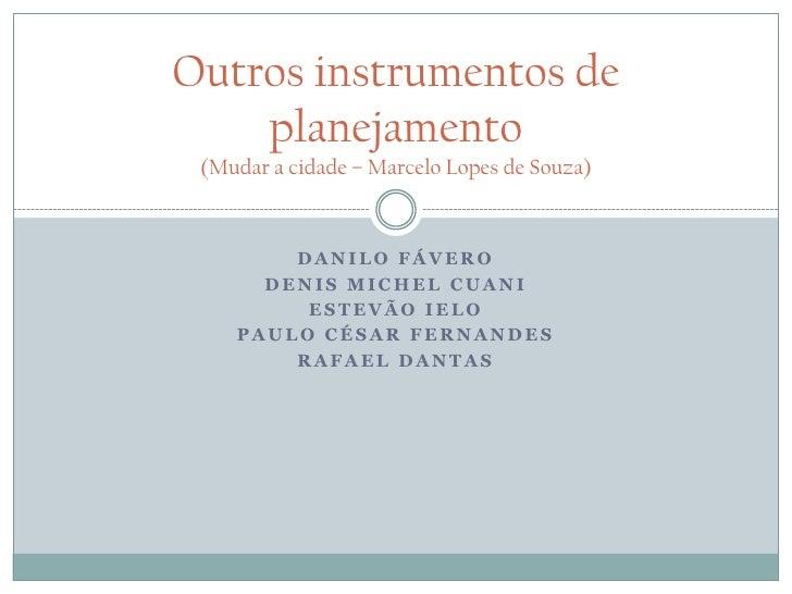 Outros instrumentos de    planejamento (Mudar a cidade – Marcelo Lopes de Souza)        DANILO FÁVERO      DENIS MICHEL CU...
