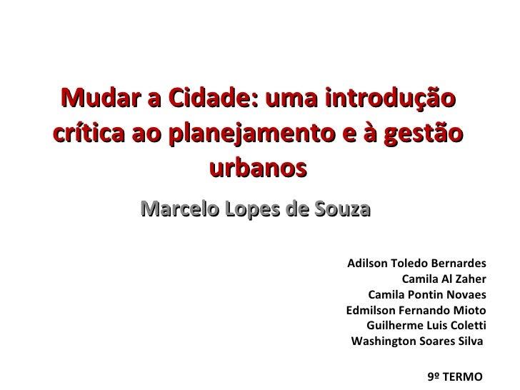 Mudar a Cidade: uma introdução crítica ao planejamento e à gestão urbanos Marcelo Lopes de Souza Adilson Toledo Bernardes ...