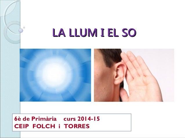 LA LLUM I EL SOLA LLUM I EL SO 6è de Primària curs 2014-15 CEIP FOLCH i TORRES