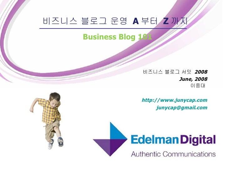 비즈니스 블로그 서밋  2008 June, 2008 이중대  http://www.junycap.com [email_address] 비즈니스 블로그 운영  A 부터  Z 까지 Business Blog 101